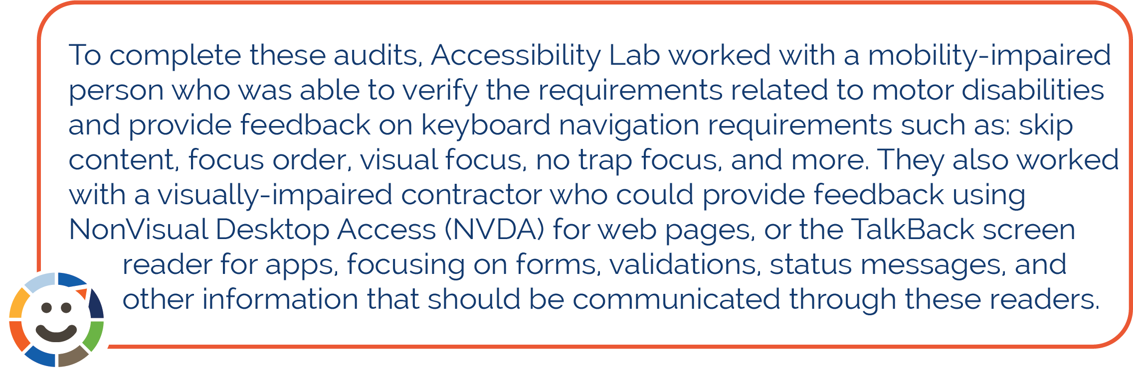 To complete these audits, Accessibility Lab worked with a mobility-impaired person who was able to verify the requirements related to motor disabilities and provide feedback on keyboard navigation requirements such as: skip content, focus order, visual focus, no trap focus, and more. They also worked with a visually-impaired contractor who could provide feedback using NonVisual Desktop Access (NVDA) for web pages, or the TalkBack screen reader for apps, focusing on forms, validations, status messages, and other information that should be communicated through these readers.