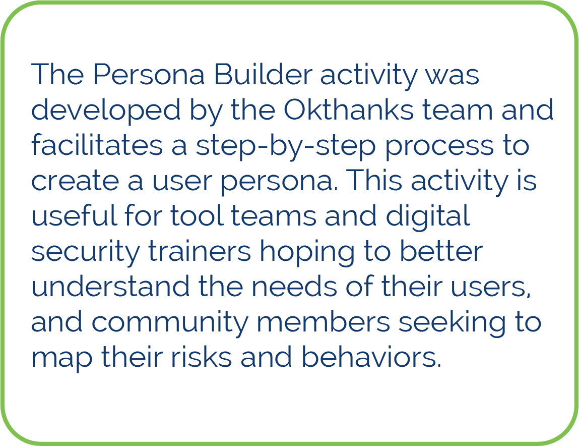 The Persona Builder activity was developed by the Okthanks team and facilitates a step-by-step process to create a user persona. This activity is useful for tool teams and digital security trainers hoping to better understand the needs of their users, and community members seeking to map their risks and behaviors.